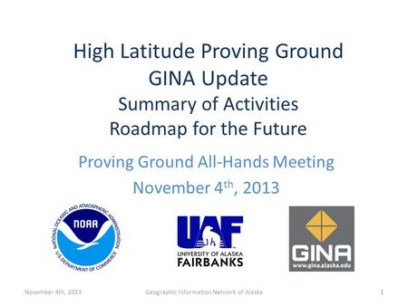 Proving Ground All-Hands Meeting November 4 th, 2013 Geographic Information Network of Alaska High Latitude Proving Ground GINA Update Summary of Activities.