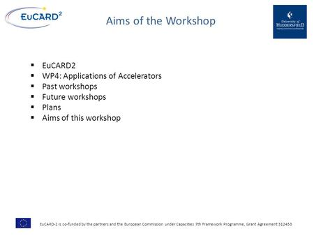 Aims of the Workshop  EuCARD2  WP4: Applications of Accelerators  Past workshops  Future workshops  Plans  Aims of this workshop EuCARD-2 is co-funded.