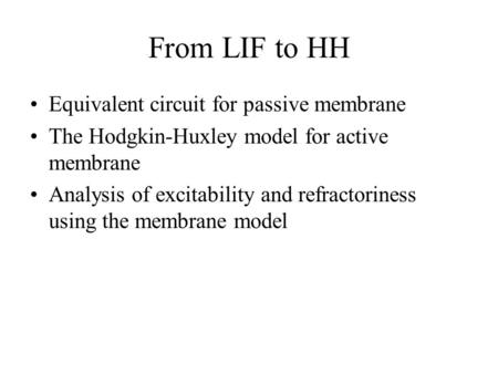 From LIF to HH Equivalent circuit for passive membrane The Hodgkin-Huxley model for active membrane Analysis of excitability and refractoriness using the.
