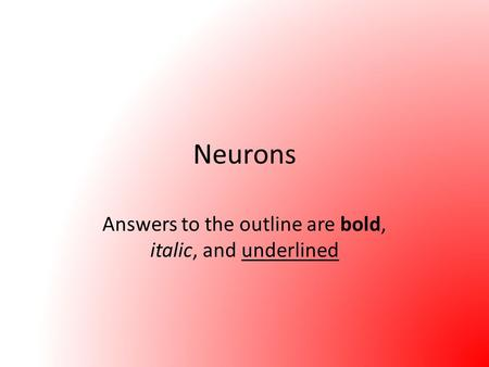 Neurons Answers to the outline are bold, italic, and underlined.