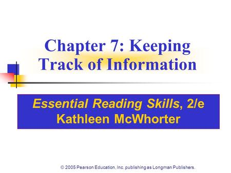 © 2005 Pearson Education, Inc. publishing as Longman Publishers. Chapter 7: Keeping Track of Information Essential Reading Skills, 2/e Kathleen McWhorter.