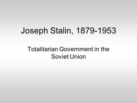Joseph Stalin, 1879-1953 Totalitarian Government in the Soviet Union.