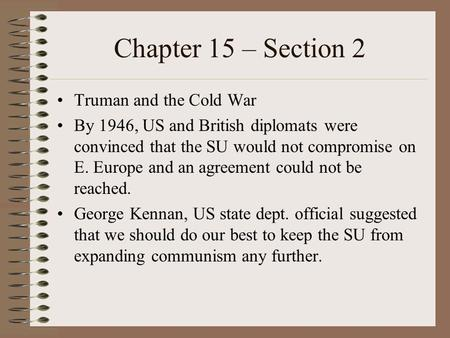 Chapter 15 – Section 2 Truman and the Cold War By 1946, US and British diplomats were convinced that the SU would not compromise on E. Europe and an agreement.