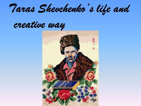 Taras Shevchenko's life and creative way. Мета уроку Today we'll talk about life and works of the Ukrainian poet T.G. Shevchenko, you'll hear some poems.