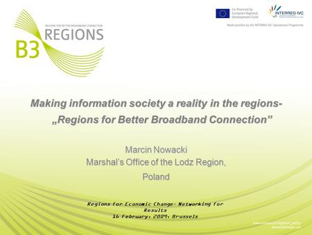 "Making information society a reality in the regions- ""Regions for Better Broadband Connection"" Marcin Nowacki Marshal's Office of the Lodz Region, Poland."