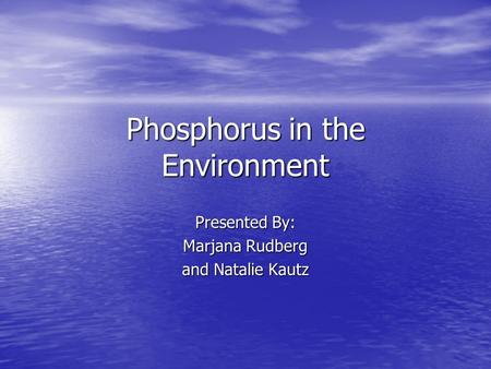 Phosphorus in the Environment Presented By: Marjana Rudberg and Natalie Kautz.