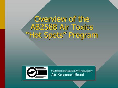 "Overview of the AB2588 Air Toxics ""Hot Spots"" Program California Environmental Protection Agency Air Resources Board."