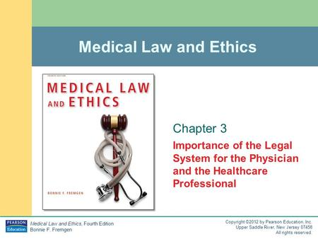 Medical Law and Ethics, Fourth Edition Bonnie F. Fremgen Copyright ©2012 by Pearson Education, Inc. Upper Saddle River, New Jersey 07458 All rights reserved.