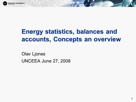 1 1 Energy statistics, balances and accounts, Concepts an overview Olav Ljones UNCEEA June 27, 2008.