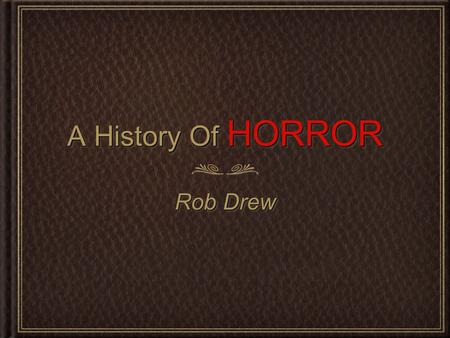 A History Of HORROR Rob Drew. The Early Days Of Horror... Before the concept of motion pictures was widely adopted in the late 1800s, people used to tell.