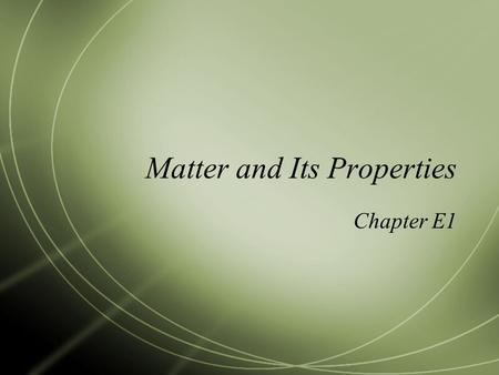 Matter and Its Properties Chapter E1. Matter and Physical Properties (E6)  All things are made up of __________, which is anything that has mass and.