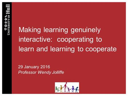 Making learning genuinely interactive: cooperating to learn and learning to cooperate 29 January 2016 Professor Wendy Jolliffe.