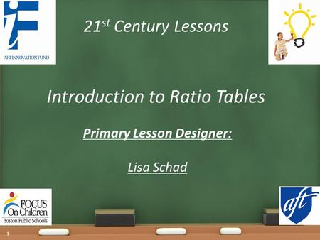21 st Century Lessons Introduction to Ratio Tables Primary Lesson Designer: Lisa Schad 1.