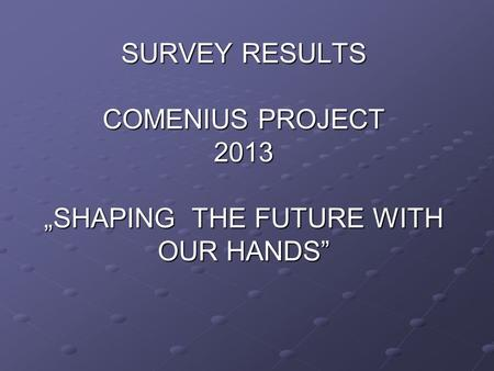 "SURVEY RESULTS COMENIUS PROJECT 2013 ""SHAPING THE FUTURE WITH OUR HANDS"""