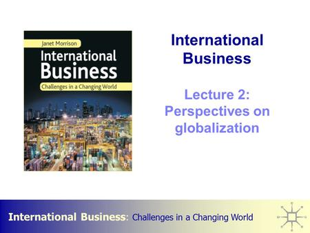 International Business : Challenges in a Changing World International Business Lecture 2: Perspectives on globalization.