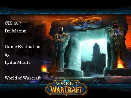 CIS 487 Dr. Maxim Game Evaluation by Lydia Mauti World of Warcraft.