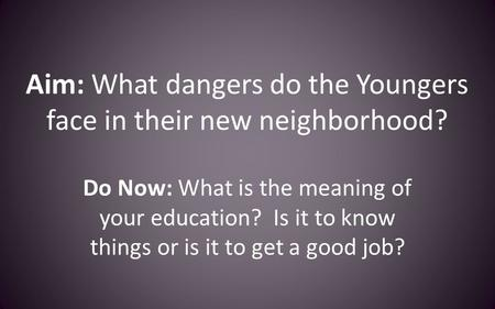 Aim: What dangers do the Youngers face in their new neighborhood? Do Now: What is the meaning of your education? Is it to know things or is it to get a.