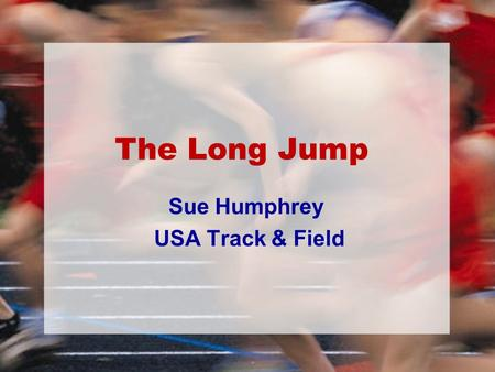 The Long Jump Sue Humphrey USA Track & Field. Who Is My Jumper? The primary characteristics required for success in the jumping events are: –Speed –Power.