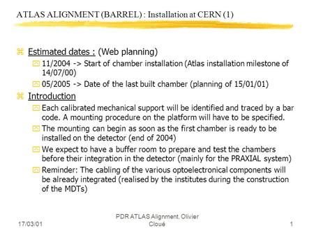 17/03/01 PDR ATLAS Alignment, Olivier Cloué1 ATLAS ALIGNMENT (BARREL) : Installation at CERN (1) zEstimated dates : (Web planning) y11/2004 -> Start of.