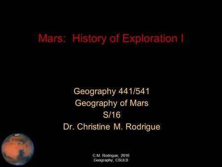 C.M. Rodrigue, 2016 Geography, CSULB Mars: History of Exploration I Geography 441/541 Geography of Mars S/16 Dr. Christine M. Rodrigue.