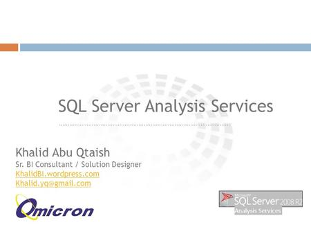 ……………………………………………………………………………………… SQL Server Analysis Services Khalid Abu Qtaish Sr. BI Consultant / Solution Designer KhalidBI.wordpress.com