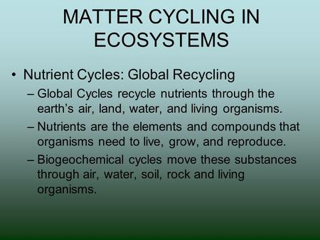 MATTER CYCLING IN ECOSYSTEMS Nutrient Cycles: Global Recycling –Global Cycles recycle nutrients through the earth's air, land, water, and living organisms.