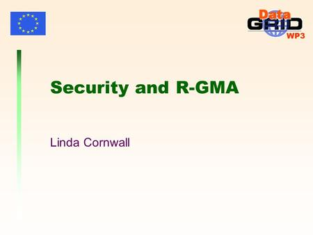 WP3 Security and R-GMA Linda Cornwall. WP3 UserVOMS service authr map pre-proc authr LCAS LCMAPS pre-proc LCAS Coarse-grained e.g. Spitfire WP2 service.
