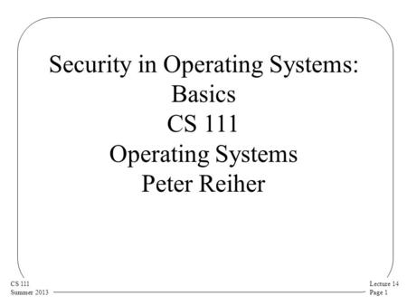 Lecture 14 Page 1 CS 111 Summer 2013 Security in Operating Systems: Basics CS 111 Operating Systems Peter Reiher.