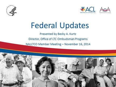 Federal Updates Presented by Becky A. Kurtz Director, Office of LTC Ombudsman Programs NALLTCO Member Meeting – November 16, 2014.