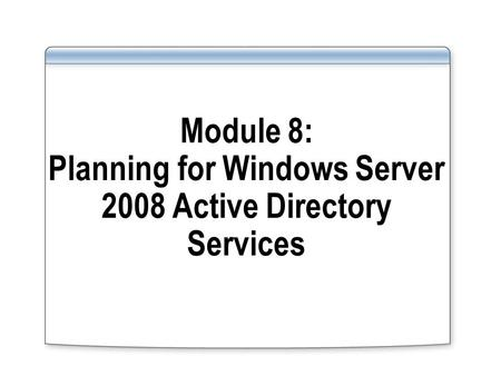 Module 8: Planning for Windows Server 2008 Active Directory Services.