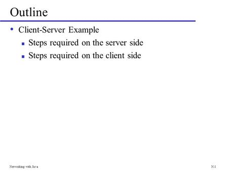 Networking with JavaN-1 Outline Client-Server Example Steps required on the server side Steps required on the client side.