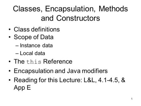 1 Classes, Encapsulation, Methods and Constructors Class definitions Scope of Data –Instance data –Local data The this Reference Encapsulation and Java.