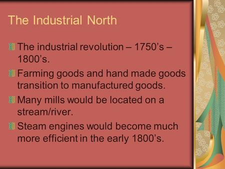 The Industrial North The industrial revolution – 1750's – 1800's. Farming goods and hand made goods transition to manufactured goods. Many mills would.