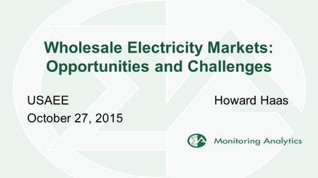 Wholesale Electricity Markets: Opportunities and Challenges Howard HaasUSAEE October 27, 2015.