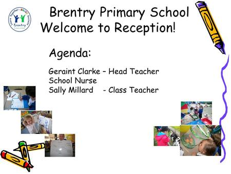 Brentry Primary School Welcome to Reception! Agenda: Geraint Clarke – Head Teacher School Nurse Sally Millard - Class Teacher.