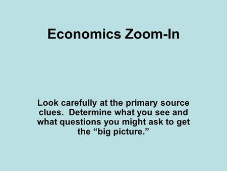 "Economics Zoom-In Look carefully at the primary source clues. Determine what you see and what questions you might ask to get the ""big picture."""