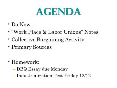 "AGENDA Do Now ""Work Place & Labor Unions"" Notes Collective Bargaining Activity Primary Sources Homework: – DBQ Essay due Monday – Industrialization Test."