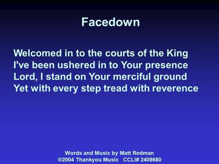 Facedown Welcomed in to the courts of the King I've been ushered in to Your presence Lord, I stand on Your merciful ground Yet with every step tread with.