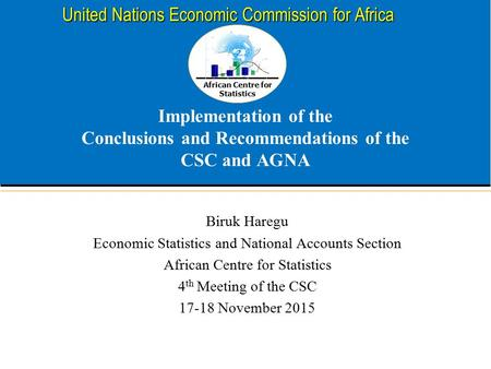 African Centre for Statistics United Nations Economic Commission for Africa Implementation of the Conclusions and Recommendations of the CSC and AGNA Biruk.