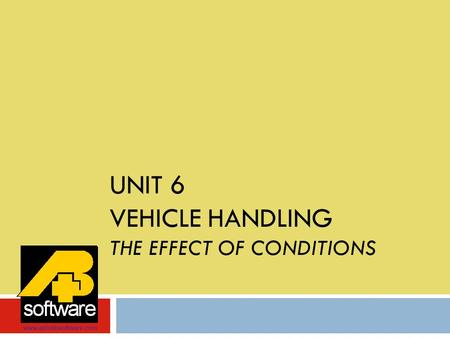 UNIT 6 VEHICLE HANDLING THE EFFECT OF CONDITIONS www.aplusbsoftware.com.