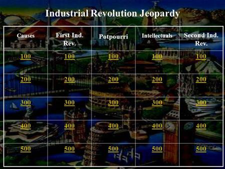 Causes First Ind. Rev. Potpourri Intellectuals Second Ind. Rev. 100 200 300 400 500 Industrial Revolution Jeopardy.