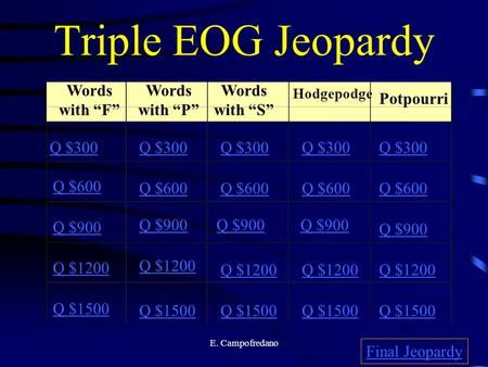 "E. Campofredano Triple EOG Jeopardy Words with ""F"" Words with ""P"" Words with ""S"" Hodgepodge Potpourri Q $300 Q $600 Q $900 Q $1200 Q $1500 Q $300 Q $600."