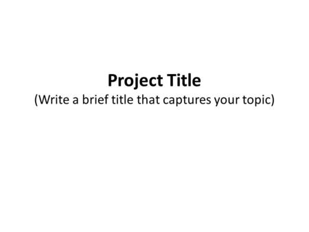 Project Title (Write a brief title that captures your topic)