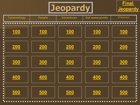 Jeopardy 100 200 100 200 300 400 500 300 400 500 100 200 300 400 500 100 200 300 400 500 100 200 300 400 500 TerminologyPeopleInventions Get some points.