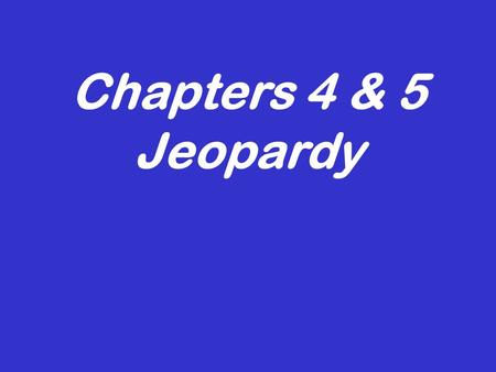Chapters 4 & 5 Jeopardy Its time for... 500 100 200 300 100 300 200 300 200 100 200 500 300 200 100 400 We are family, all my… Row, row, row your boat…