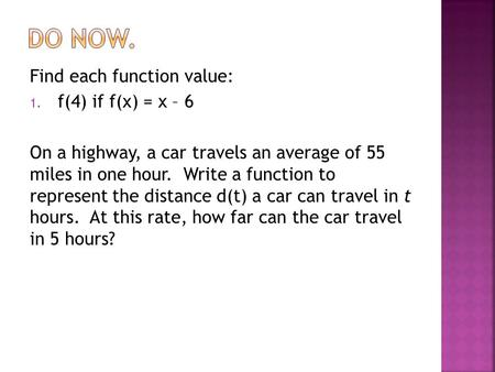 Find each function value: 1. f(4) if f(x) = x – 6 On a highway, a car travels an average of 55 miles in one hour. Write a function to represent the distance.