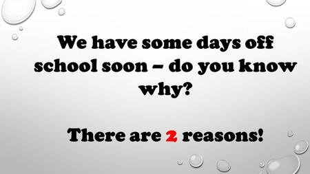 We have some days off school soon – do you know why? There are 2 reasons!