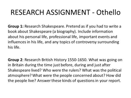 RESEARCH ASSIGNMENT - Othello Group 1: Research Shakespeare. Pretend as if you had to write a book about Shakespeare (a biography). Include information.