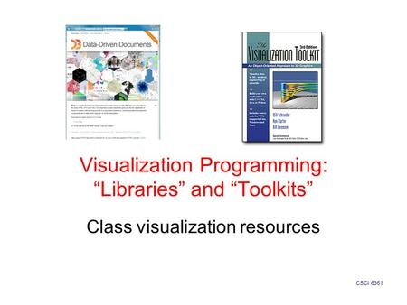 "Visualization Programming: ""Libraries"" and ""Toolkits"" Class visualization resources CSCI 6361."