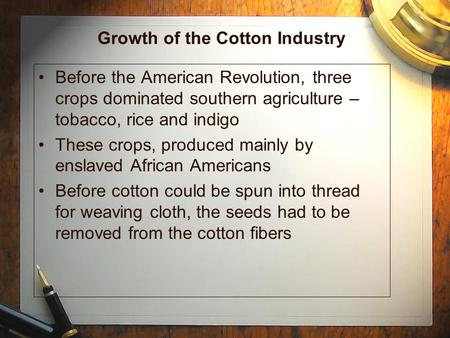 Growth of the Cotton Industry Before the American Revolution, three crops dominated southern agriculture – tobacco, rice and indigo These crops, produced.